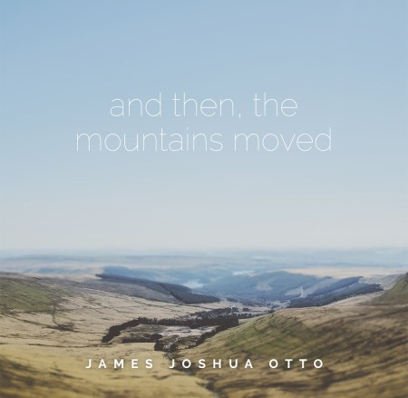 James Joshua Otto – And then, the mountains moved